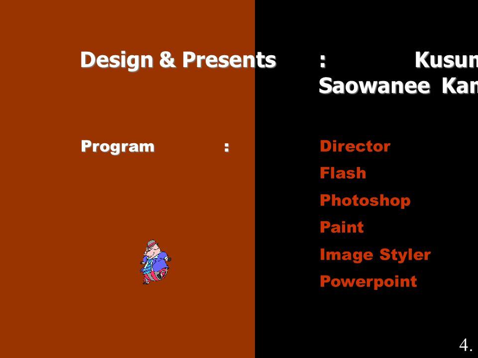Design & Presents : Kusuma Jaisuk Saowanee Kamudeng Program: Program:Director Flash Photoshop Paint Image Styler Powerpoint 4.