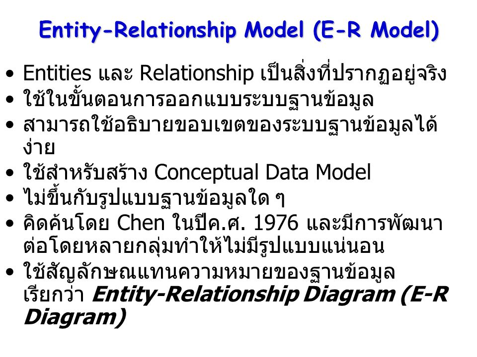 Entity-Relationship Model (E-R Model) Entities และ Relationship เป็นสิ่งที่ปรากฏอยู่จริง ใช้ในขั้นตอนการออกแบบระบบฐานข้อมูล สามารถใช้อธิบายขอบเขตของระ
