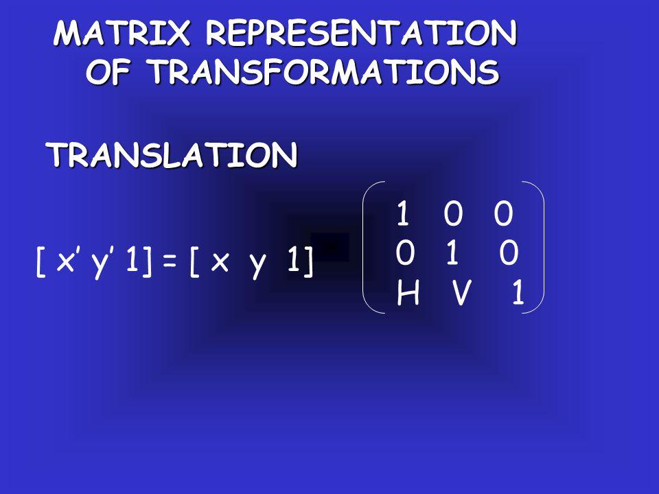 MATRIX REPRESENTATION OF TRANSFORMATIONS TRANSLATION [ x' y' 1] = [ x y 1] 1 0 0 0 1 0 H V 1