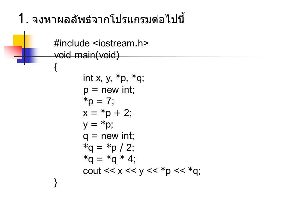 #include void main(void) { int x, y, *p, *q; p = new int; *p = 7; x = *p + 2; y = *p; q = new int; *q = *p / 2; *q = *q * 4; cout << x << y << *p << *q; } 1.