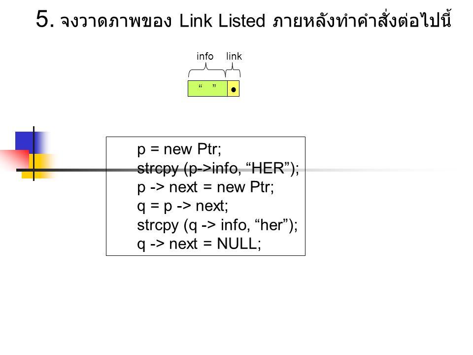 "p = new Ptr; strcpy (p->info, ""HER""); p -> next = new Ptr; q = p -> next; strcpy (q -> info, ""her""); q -> next = NULL; 5. จงวาดภาพของ Link Listed ภายห"