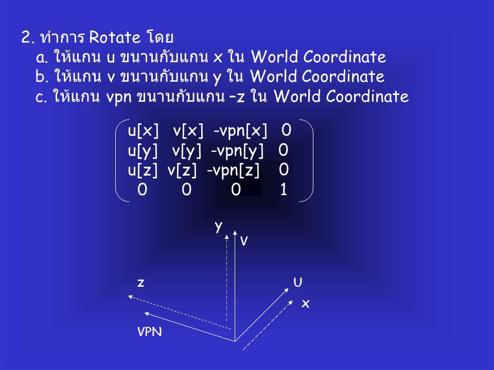 2. ทำการ Rotate โดย a. ให้แกน u ขนานกับแกน x ใน World Coordinate b. ให้แกน v ขนานกับแกน y ใน World Coordinate c. ให้แกน vpn ขนานกับแกน –z ใน World Coo