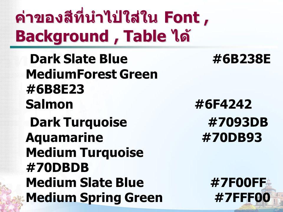 ค่าของสีที่นำไป่ใส่ใน Font, Background, Table ได้ Dark Slate Blue #6B238E MediumForest Green #6B8E23 Salmon #6F4242 Dark Turquoise #7093DB Aquamarine