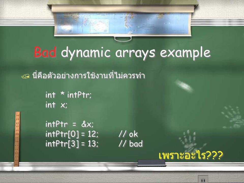 Bad dynamic arrays example / นี่คือตัวอย่างการใช้งานที่ไม่ควรทำ int * intPtr; int x; intPtr = &x; intPtr[0] = 12;// ok intPtr[3] = 13;// bad เพราะอะไร ??.