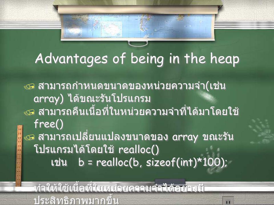 Advantages of being in the heap / สามารถกำหนดขนาดของหน่วยความจำ ( เช่น array) ได้ขณะรันโปรแกรม / สามารถคืนเนื้อที่ในหน่วยความจำที่ได้มาโดยใช้ free() / สามารถเปลี่ยนแปลงขนาดของ array ขณะรัน โปรแกรมได้โดยใช้ realloc() เช่น b = realloc(b, sizeof(int)*100); ทำให้ใช้เนื้อที่ในหน่วยความจำได้อย่างมี ประสิทธิภาพมากขึ้น / สามารถกำหนดขนาดของหน่วยความจำ ( เช่น array) ได้ขณะรันโปรแกรม / สามารถคืนเนื้อที่ในหน่วยความจำที่ได้มาโดยใช้ free() / สามารถเปลี่ยนแปลงขนาดของ array ขณะรัน โปรแกรมได้โดยใช้ realloc() เช่น b = realloc(b, sizeof(int)*100); ทำให้ใช้เนื้อที่ในหน่วยความจำได้อย่างมี ประสิทธิภาพมากขึ้น