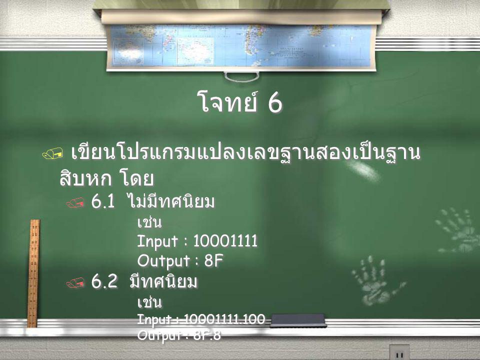 โจทย์ 6 / เขียนโปรแกรมแปลงเลขฐานสองเป็นฐาน สิบหก โดย / 6.1 ไม่มีทศนิยม เช่น Input : 10001111 Output : 8F / 6.2 มีทศนิยม เช่น Input : 10001111.100 Output : 8F.8 / เขียนโปรแกรมแปลงเลขฐานสองเป็นฐาน สิบหก โดย / 6.1 ไม่มีทศนิยม เช่น Input : 10001111 Output : 8F / 6.2 มีทศนิยม เช่น Input : 10001111.100 Output : 8F.8