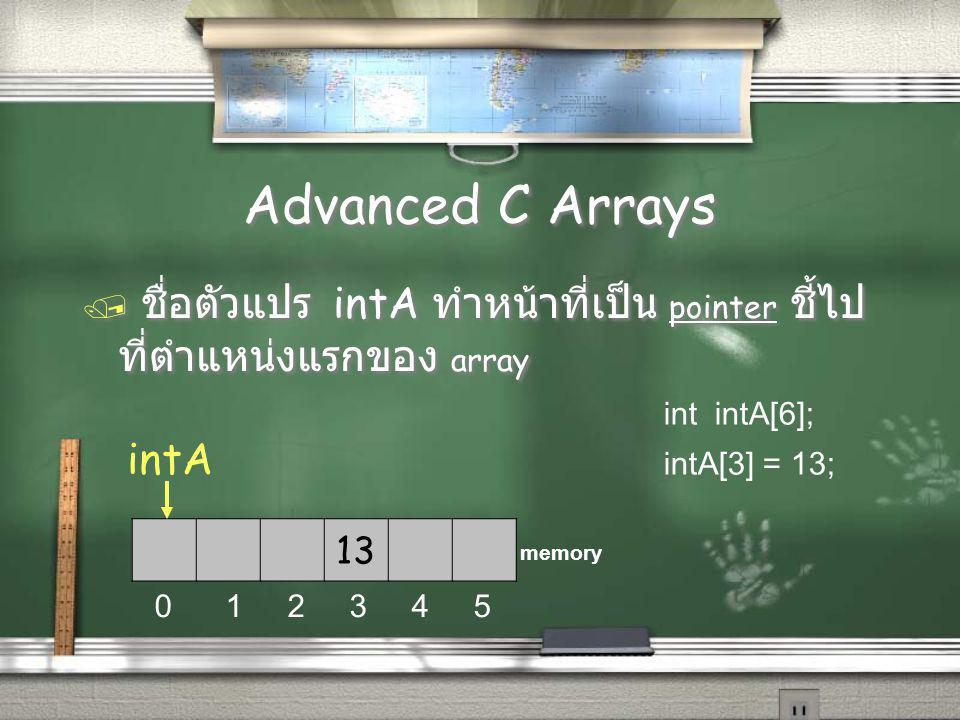 Advanced C Arrays / ชื่อตัวแปร intA ทำหน้าที่เป็น pointer ชี้ไป ที่ตำแหน่งแรกของ array 13 intA 0 1 2 3 4 5 memory int intA[6]; intA[3] = 13;