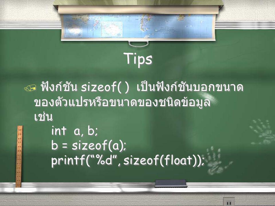 Tips / ฟังก์ชัน sizeof( ) เป็นฟังก์ชันบอกขนาด ของตัวแปรหรือขนาดของชนิดข้อมูล เช่น int a, b; b = sizeof(a); printf( %d , sizeof(float)); / ฟังก์ชัน sizeof( ) เป็นฟังก์ชันบอกขนาด ของตัวแปรหรือขนาดของชนิดข้อมูล เช่น int a, b; b = sizeof(a); printf( %d , sizeof(float));