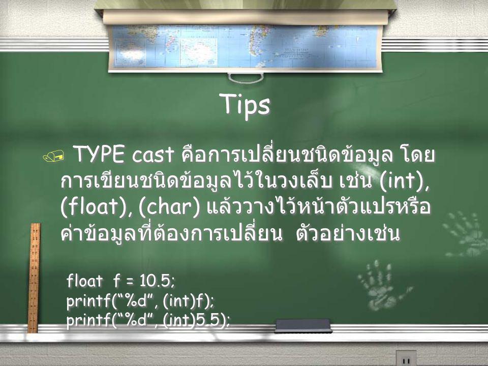 Tips / TYPE cast คือการเปลี่ยนชนิดข้อมูล โดย การเขียนชนิดข้อมูลไว้ในวงเล็บ เช่น (int), (float), (char) แล้ววางไว้หน้าตัวแปรหรือ ค่าข้อมูลที่ต้องการเปลี่ยน ตัวอย่างเช่น float f = 10.5; printf( %d , (int)f); printf( %d , (int)5.5); / TYPE cast คือการเปลี่ยนชนิดข้อมูล โดย การเขียนชนิดข้อมูลไว้ในวงเล็บ เช่น (int), (float), (char) แล้ววางไว้หน้าตัวแปรหรือ ค่าข้อมูลที่ต้องการเปลี่ยน ตัวอย่างเช่น float f = 10.5; printf( %d , (int)f); printf( %d , (int)5.5);