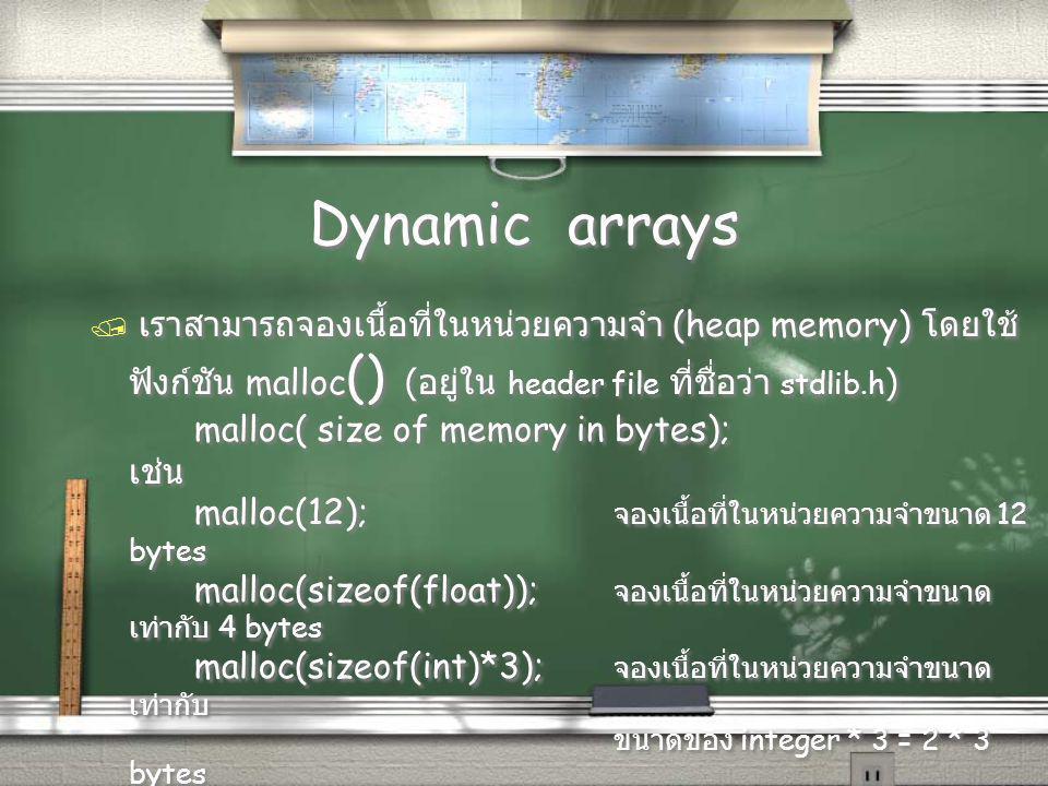 Dynamic arrays  เราสามารถจองเนื้อที่ในหน่วยความจำ (heap memory) โดยใช้ ฟังก์ชัน malloc () ( อยู่ใน header file ที่ชื่อว่า stdlib.h ) malloc( size of memory in bytes); เช่น malloc(12); จองเนื้อที่ในหน่วยความจำขนาด 12 bytes malloc(sizeof(float)); จองเนื้อที่ในหน่วยความจำขนาด เท่ากับ 4 bytes malloc(sizeof(int)*3); จองเนื้อที่ในหน่วยความจำขนาด เท่ากับ ขนาดของ integer * 3 = 2 * 3 bytes = 6 bytes  เราสามารถจองเนื้อที่ในหน่วยความจำ (heap memory) โดยใช้ ฟังก์ชัน malloc () ( อยู่ใน header file ที่ชื่อว่า stdlib.h ) malloc( size of memory in bytes); เช่น malloc(12); จองเนื้อที่ในหน่วยความจำขนาด 12 bytes malloc(sizeof(float)); จองเนื้อที่ในหน่วยความจำขนาด เท่ากับ 4 bytes malloc(sizeof(int)*3); จองเนื้อที่ในหน่วยความจำขนาด เท่ากับ ขนาดของ integer * 3 = 2 * 3 bytes = 6 bytes