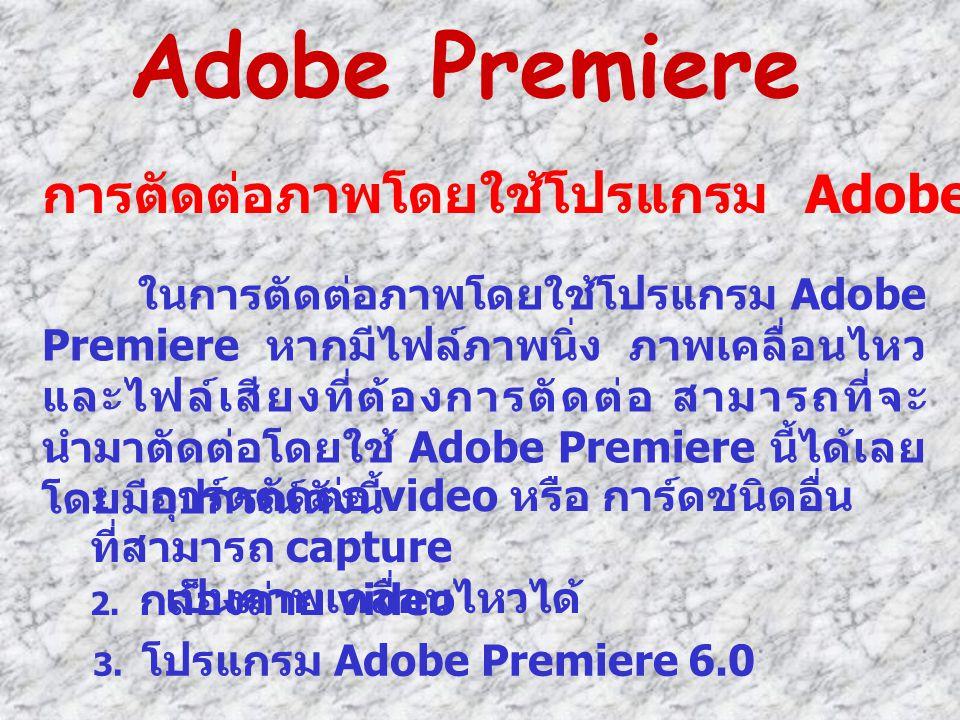 การตัดต่อภาพโดยใช้โปรแกรม Adobe Premiere ในการตัดต่อภาพโดยใช้โปรแกรม Adobe Premiere หากมีไฟล์ภาพนิ่ง ภาพเคลื่อนไหว และไฟล์เสียงที่ต้องการตัดต่อ สามารถ