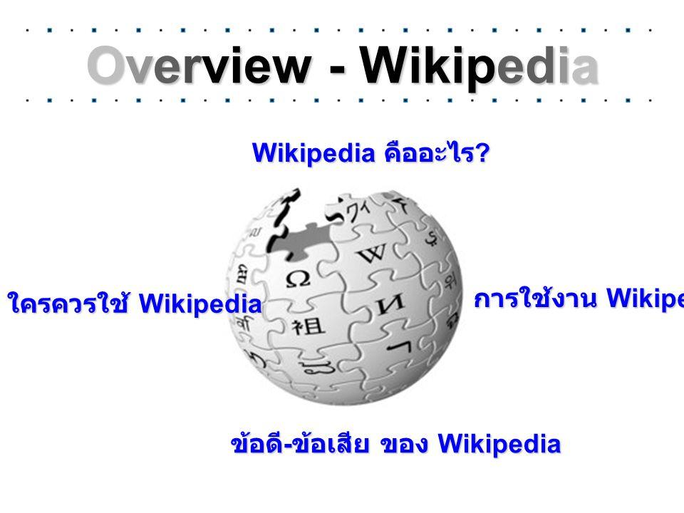 Overview - Wikipedia Wikipedia คืออะไร ? ข้อดี - ข้อเสีย ของ Wikipedia ใครควรใช้ Wikipedia การใช้งาน Wikipedia