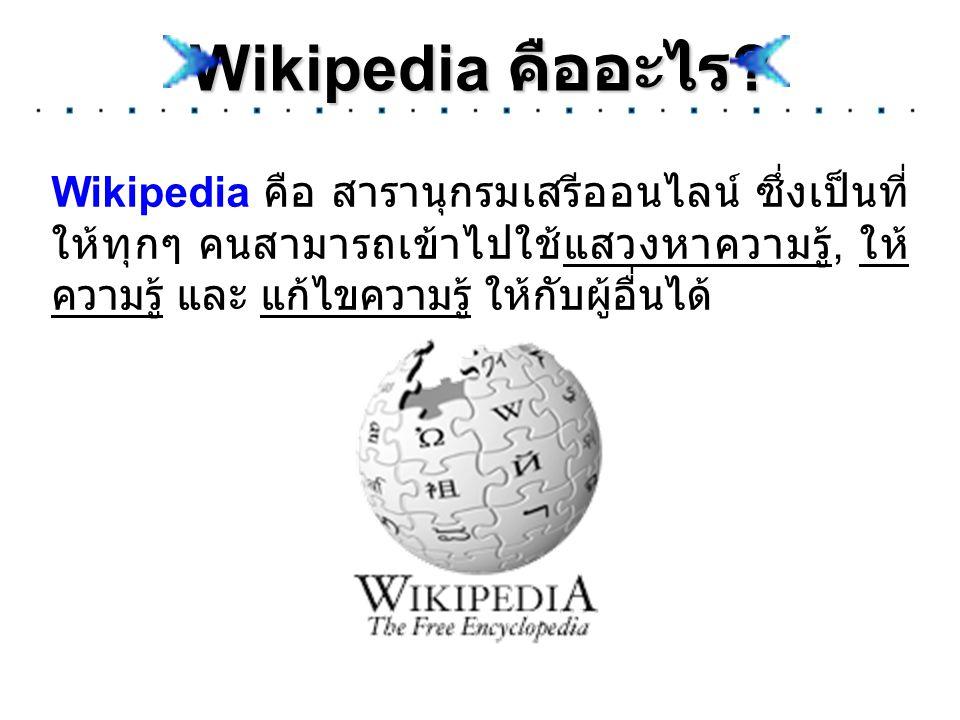 Wikipedia คืออะไร ? Wikipedia คือ สารานุกรมเสรีออนไลน์ ซึ่งเป็นที่ ให้ทุกๆ คนสามารถเข้าไปใช้แสวงหาความรู้, ให้ ความรู้ และ แก้ไขความรู้ ให้กับผู้อื่นไ