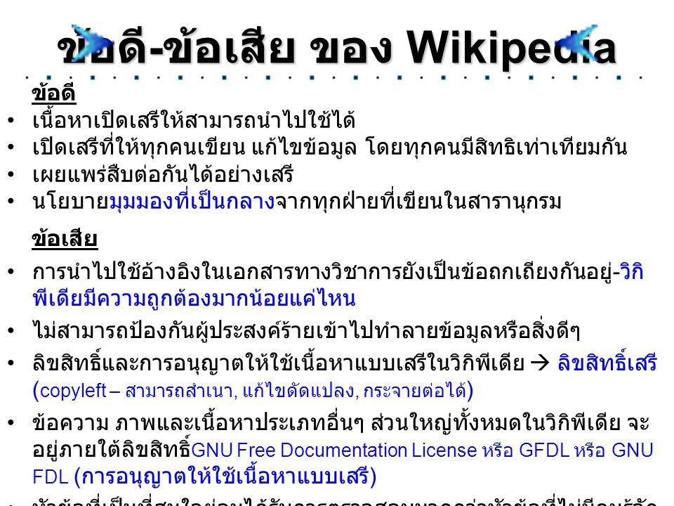 ข้อดี - ข้อเสีย ของ Wikipedia ข้อดี เนื้อหาเปิดเสรีให้สามารถนำไปใช้ได้ เปิดเสรีที่ให้ทุกคนเขียน แก้ไขข้อมูล โดยทุกคนมีสิทธิเท่าเทียมกัน เผยแพร่สืบต่อก
