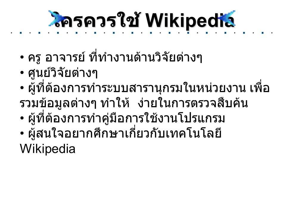 ใครควรใช้ Wikipedia ครู อาจารย์ ที่ทำงานด้านวิจัยต่างๆ ศูนย์วิจัยต่างๆ ผู้ที่ต้องการทำระบบสารานุกรมในหน่วยงาน เพื่อ รวมข้อมูลต่างๆ ทำให้ ง่ายในการตรวจ