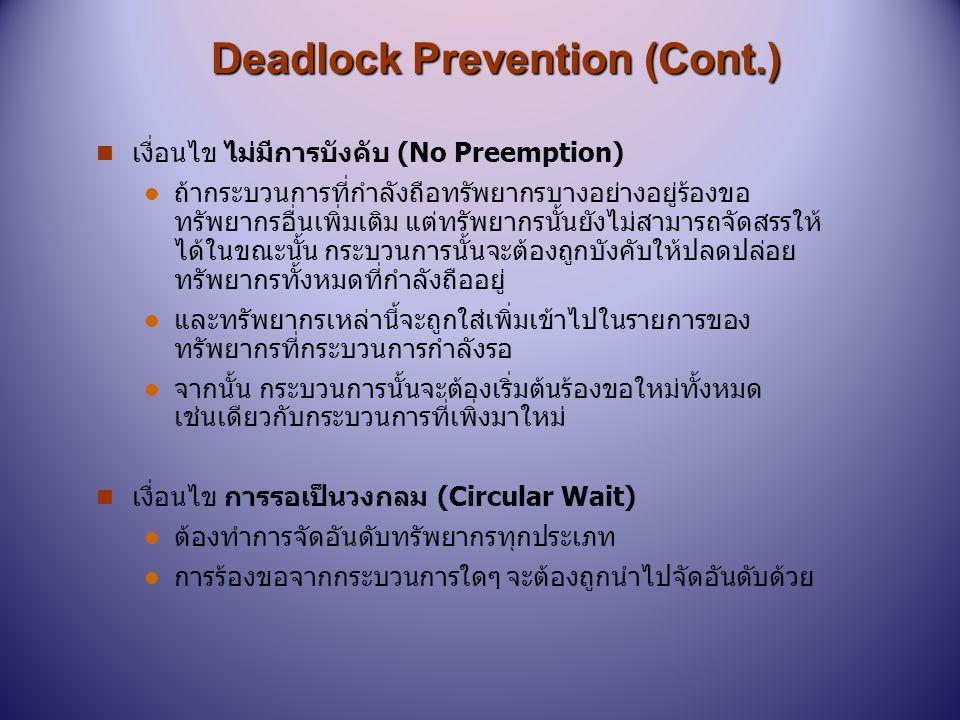 การหลีกเลี่ยงภาวะติดตาย การหลีกเลี่ยงภาวะติดตาย Deadlock Avoidance n วิธีที่ง่ายที่สุดและใช้ประโยชน์ได้มากก็คือ แต่ละกระบวนการ จะต้องประกาศจำนวนทรัพยากรสูงสุดแต่ละประเภทที่ จำเป็นต้องใช้ไว้ล่วงหน้า, จัดลำดับความสำคัญก่อนหลังของ ทรัพยากรแต่ละประเภทที่จำเป็นต้องใช้ หรืออาจต้องการใช้ใน แต่ละกระบวนการ n ขั้นตอนวิธีแบบหลีกเลี่ยงภาวะติดตายนั้น จะทำการตรวจสอบ สถานะการจัดสรรทรัพยากรอยู่ตลอดเวลาเพื่อประกันว่าการ จัดสรรนั้นจะไม่นำไปสู่เงื่อนไขการรอแบบวงกลม n สถานะการจัดสรรทรัพยากร ระบุเกี่ยวกับจำนวนทรัพยากร ที่ว่างอยู่ และที่กำลังถูกจัดสรร และความต้องการสูงสุดของ กระบวนการทั้งหมด ระบบจะต้องเพิ่มเติมข้อมูลเกี่ยวกับ ลำดับความสำคัญ (priori)