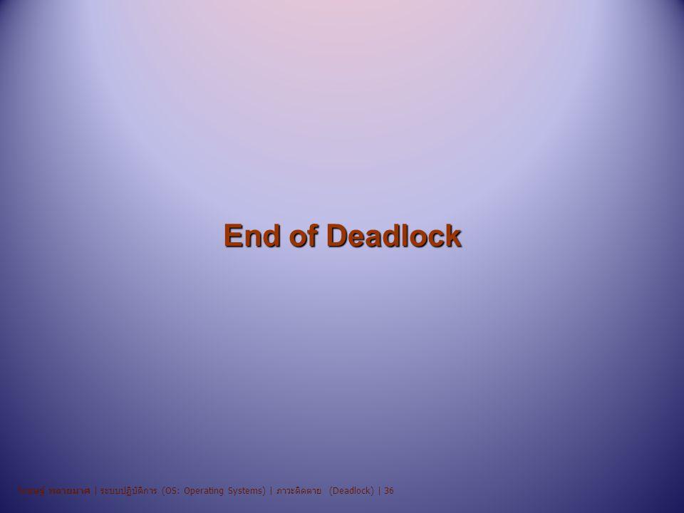 End of Deadlock วิเชษฐ์ พลายมาศ | ระบบปฏิบัติการ (OS: Operating Systems) | ภาวะติดตาย (Deadlock) | 36