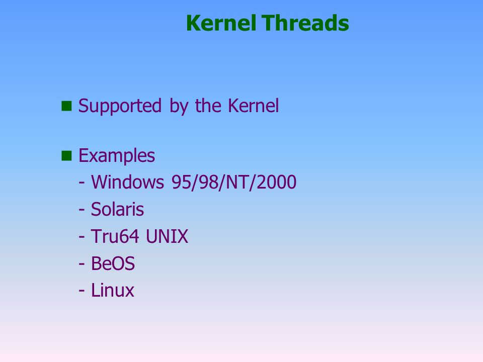 Kernel Threads n Supported by the Kernel n Examples - Windows 95/98/NT/2000 - Solaris - Tru64 UNIX - BeOS - Linux