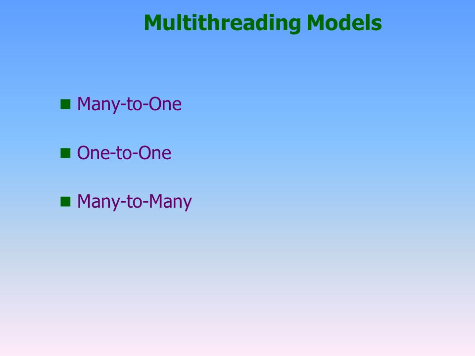 Multithreading Models n Many-to-One n One-to-One n Many-to-Many