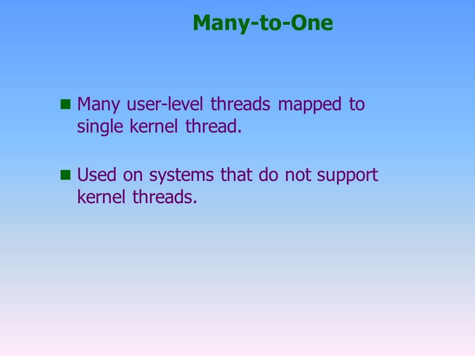 Many-to-One n Many user-level threads mapped to single kernel thread.