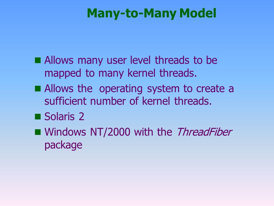 Many-to-Many Model n Allows many user level threads to be mapped to many kernel threads.