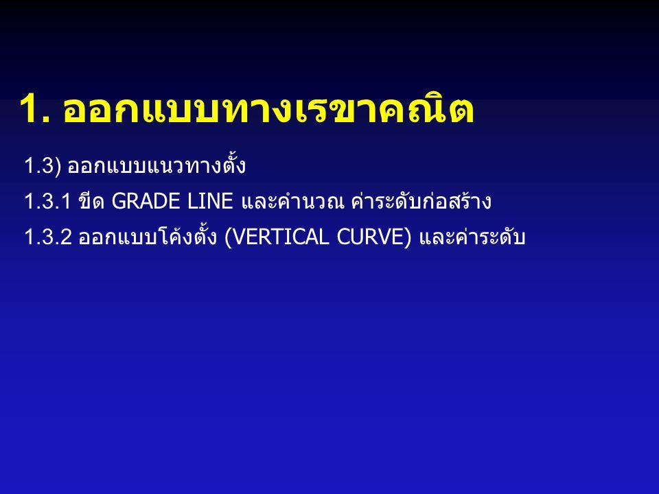 1. ออกแบบทางเรขาคณิต 1.3) ออกแบบแนวทางตั้ง 1.3.1 ขีด GRADE LINE และคำนวณ ค่าระดับก่อสร้าง 1.3.2 ออกแบบโค้งตั้ง (VERTICAL CURVE) และค่าระดับ