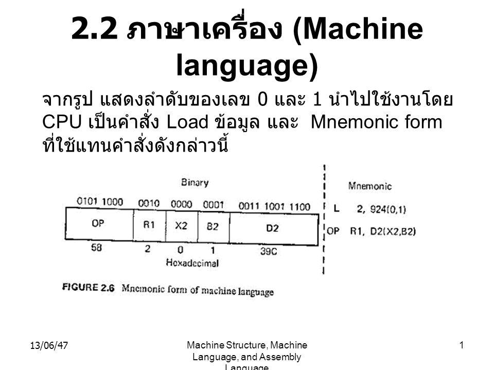 13/06/47Machine Structure, Machine Language, and Assembly Language 1 2.2 ภาษาเครื่อง (Machine language) จากรูป แสดงลำดับของเลข 0 และ 1 นำไปใช้งานโดย CPU เป็นคำสั่ง Load ข้อมูล และ Mnemonic form ที่ใช้แทนคำสั่งดังกล่าวนี้