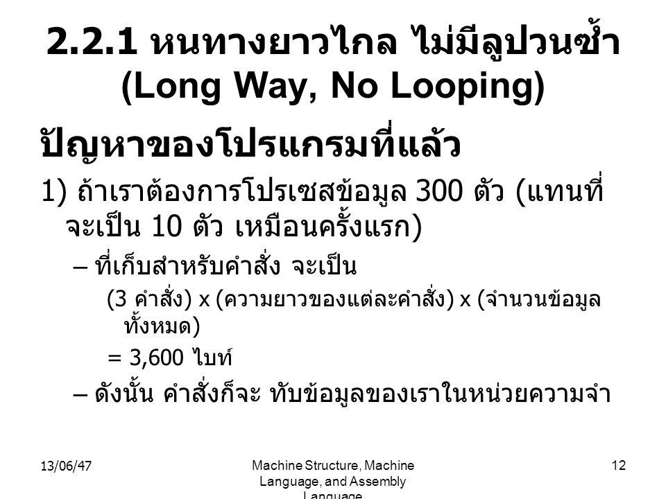 13/06/47Machine Structure, Machine Language, and Assembly Language 12 2.2.1 หนทางยาวไกล ไม่มีลูปวนซ้ำ (Long Way, No Looping) ปัญหาของโปรแกรมที่แล้ว 1) ถ้าเราต้องการโปรเซสข้อมูล 300 ตัว ( แทนที่ จะเป็น 10 ตัว เหมือนครั้งแรก ) – ที่เก็บสำหรับคำสั่ง จะเป็น (3 คำสั่ง ) x ( ความยาวของแต่ละคำสั่ง ) x ( จำนวนข้อมูล ทั้งหมด ) = 3,600 ไบท์ – ดังนั้น คำสั่งก็จะ ทับข้อมูลของเราในหน่วยความจำ