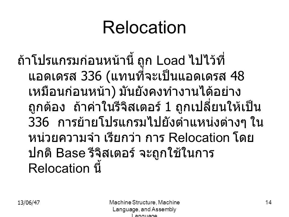 13/06/47Machine Structure, Machine Language, and Assembly Language 14 Relocation ถ้าโปรแกรมก่อนหน้านี้ ถูก Load ไปไว้ที่ แอดเดรส 336 ( แทนที่จะเป็นแอดเดรส 48 เหมือนก่อนหน้า ) มันยังคงทำงานได้อย่าง ถูกต้อง ถ้าค่าในรีจิสเตอร์ 1 ถูกเปลี่ยนให้เป็น 336 การย้ายโปรแกรมไปยังตำแหน่งต่างๆ ใน หน่วยความจำ เรียกว่า การ Relocation โดย ปกติ Base รีจิสเตอร์ จะถูกใช้ในการ Relocation นี้