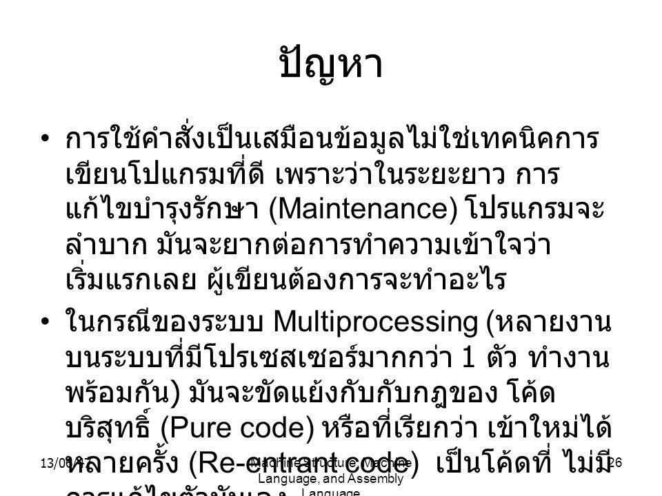 13/06/47Machine Structure, Machine Language, and Assembly Language 26 ปัญหา การใช้คำสั่งเป็นเสมือนข้อมูลไม่ใช่เทคนิคการ เขียนโปแกรมที่ดี เพราะว่าในระยะยาว การ แก้ไขบำรุงรักษา (Maintenance) โปรแกรมจะ ลำบาก มันจะยากต่อการทำความเข้าใจว่า เริ่มแรกเลย ผู้เขียนต้องการจะทำอะไร ในกรณีของระบบ Multiprocessing ( หลายงาน บนระบบที่มีโปรเซสเซอร์มากกว่า 1 ตัว ทำงาน พร้อมกัน ) มันจะขัดแย้งกับกับกฎของ โค้ด บริสุทธิ์ (Pure code) หรือที่เรียกว่า เข้าใหม่ได้ หลายครั้ง (Re-entrant code) เป็นโค้ดที่ ไม่มี การแก้ไขตัวมันเอง