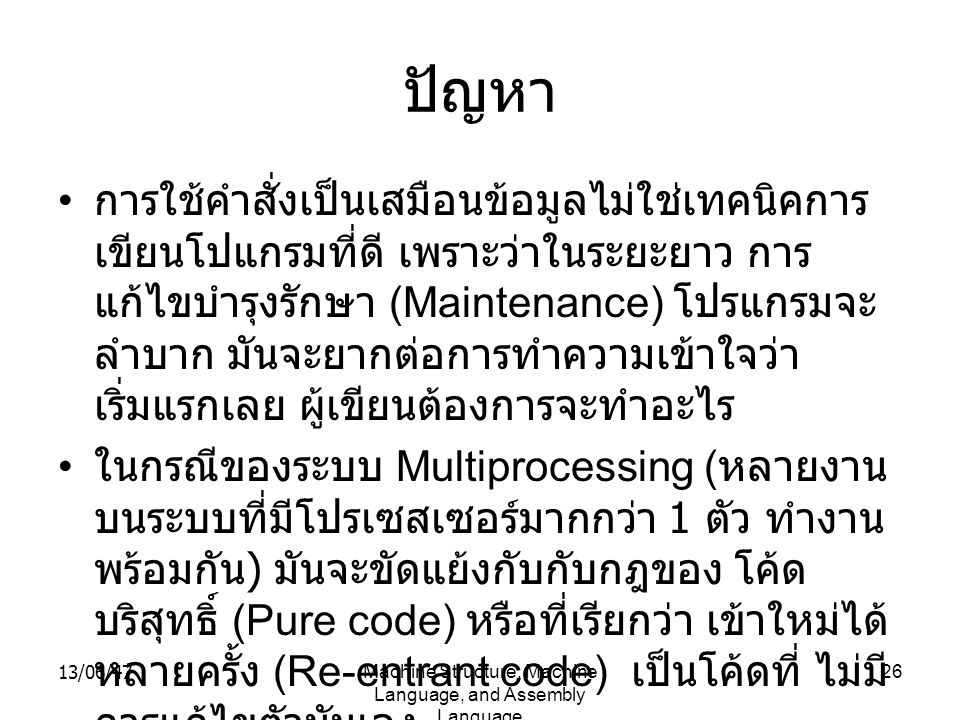 13/06/47Machine Structure, Machine Language, and Assembly Language 26 ปัญหา การใช้คำสั่งเป็นเสมือนข้อมูลไม่ใช่เทคนิคการ เขียนโปแกรมที่ดี เพราะว่าในระย