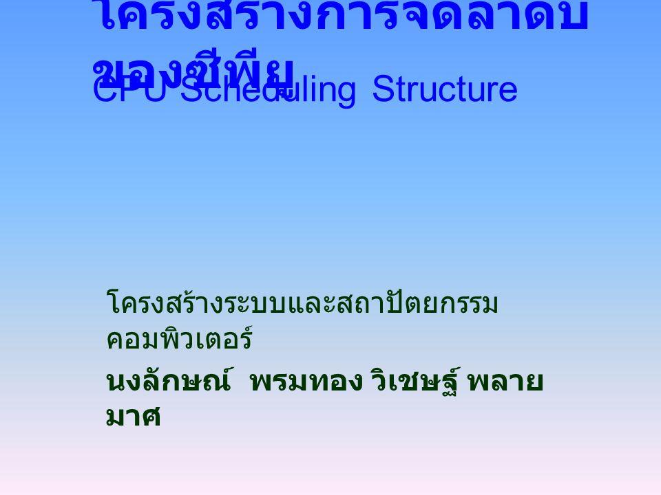 โครงสร้างการจัดลำดับ ของซีพียู โครงสร้างระบบและสถาปัตยกรรม คอมพิวเตอร์ นงลักษณ์ พรมทอง วิเชษฐ์ พลาย มาศ CPU Scheduling Structure