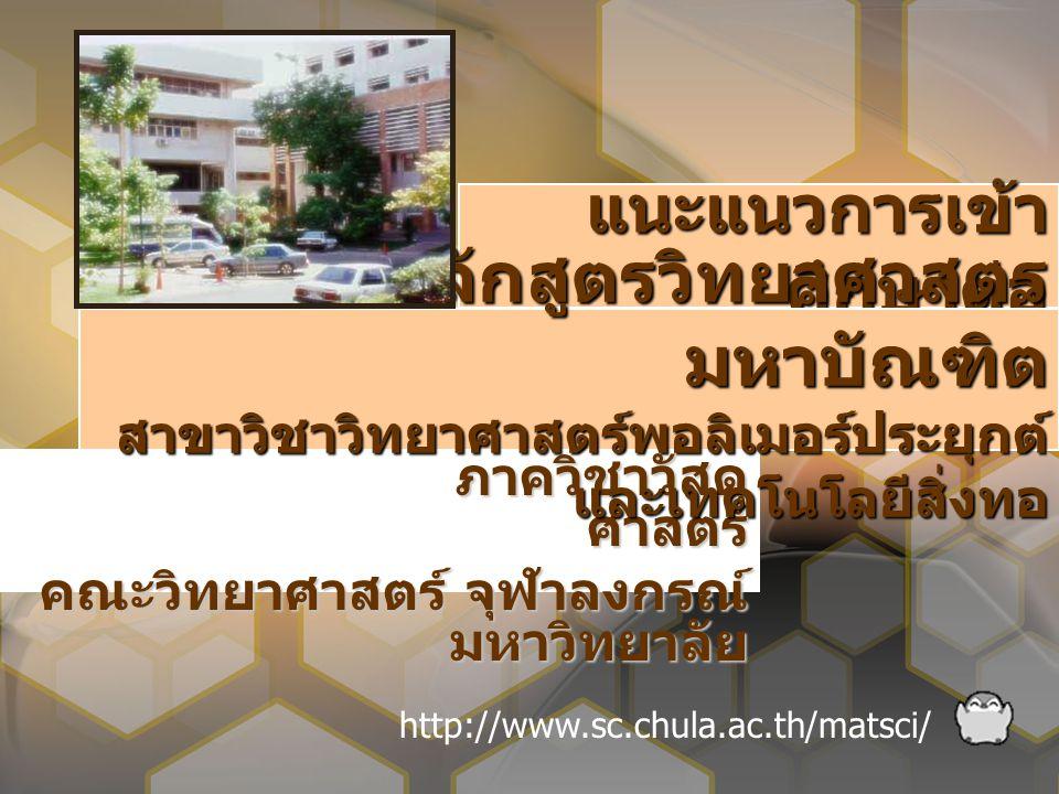 แนะแนวการเข้า ศึกษาต่อ ภาควิชาวัสดุ ศาสตร์ คณะวิทยาศาสตร์ จุฬาลงกรณ์ มหาวิทยาลัย http://www.sc.chula.ac.th/matsci/ หลักสูตรวิทยาศาสตร มหาบัณฑิต สาขาวิชาวิทยาศาสตร์พอลิเมอร์ประยุกต์ และเทคโนโลยีสิ่งทอ