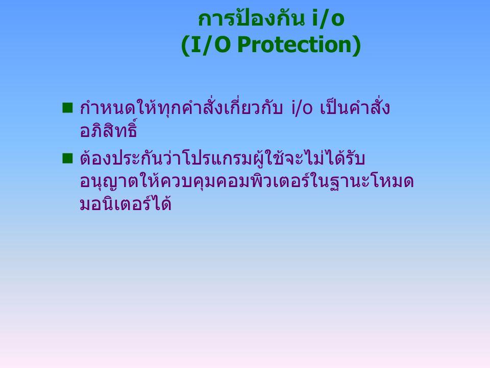 การป้องกัน i/o (I/O Protection) n กำหนดให้ทุกคำสั่งเกี่ยวกับ i/o เป็นคำสั่ง อภิสิทธิ์ n ต้องประกันว่าโปรแกรมผู้ใช้จะไม่ได้รับ อนุญาตให้ควบคุมคอมพิวเตอ
