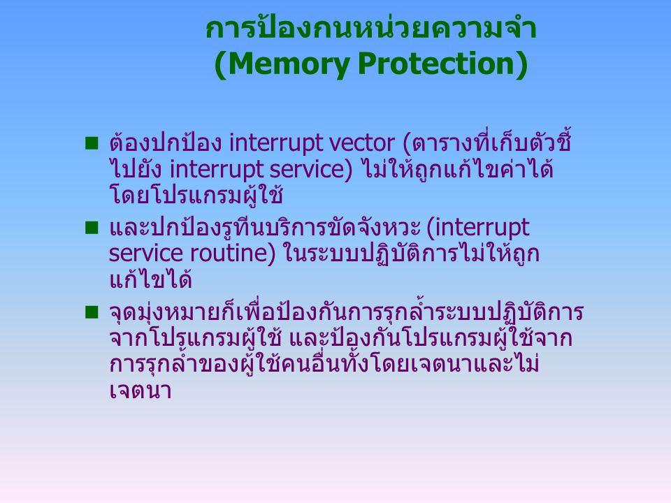 การป้องกนหน่วยความจำ (Memory Protection) n ต้องปกป้อง interrupt vector (ตารางที่เก็บตัวชี้ ไปยัง interrupt service) ไม่ให้ถูกแก้ไขค่าได้ โดยโปรแกรมผู้