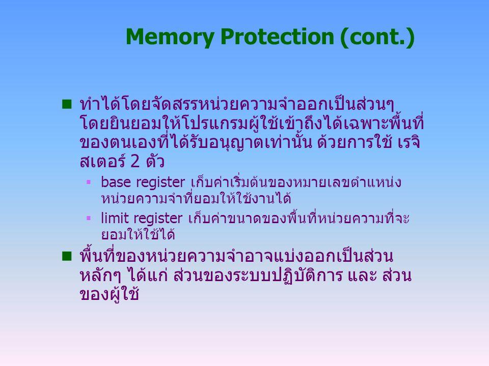 Memory Protection (cont.) n ทำได้โดยจัดสรรหน่วยความจำออกเป็นส่วนๆ โดยยินยอมให้โปรแกรมผู้ใช้เข้าถึงได้เฉพาะพื้นที่ ของตนเองที่ได้รับอนุญาตเท่านั้น ด้วย