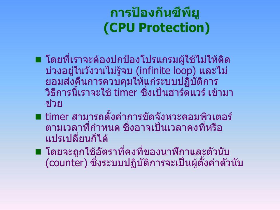 การป้องกันซีพียู (CPU Protection) n โดยที่เราจะต้องปกป้องโปรแกรมผู้ใช้ไม่ให้ติด บ่วงอยู่ในวังวนไม่รู้จบ (infinite loop) และไม่ ยอมส่งคืนการควบคุมให้แก