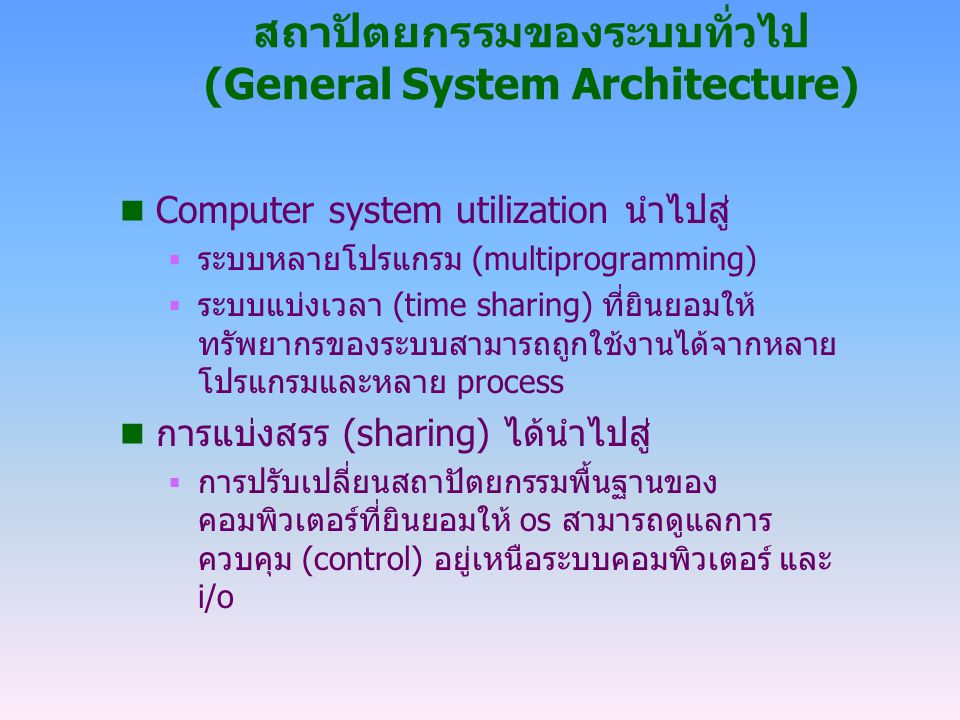 สถาปัตยกรรมของระบบทั่วไป (General System Architecture) n Computer system utilization นำไปสู่  ระบบหลายโปรแกรม (multiprogramming)  ระบบแบ่งเวลา (time