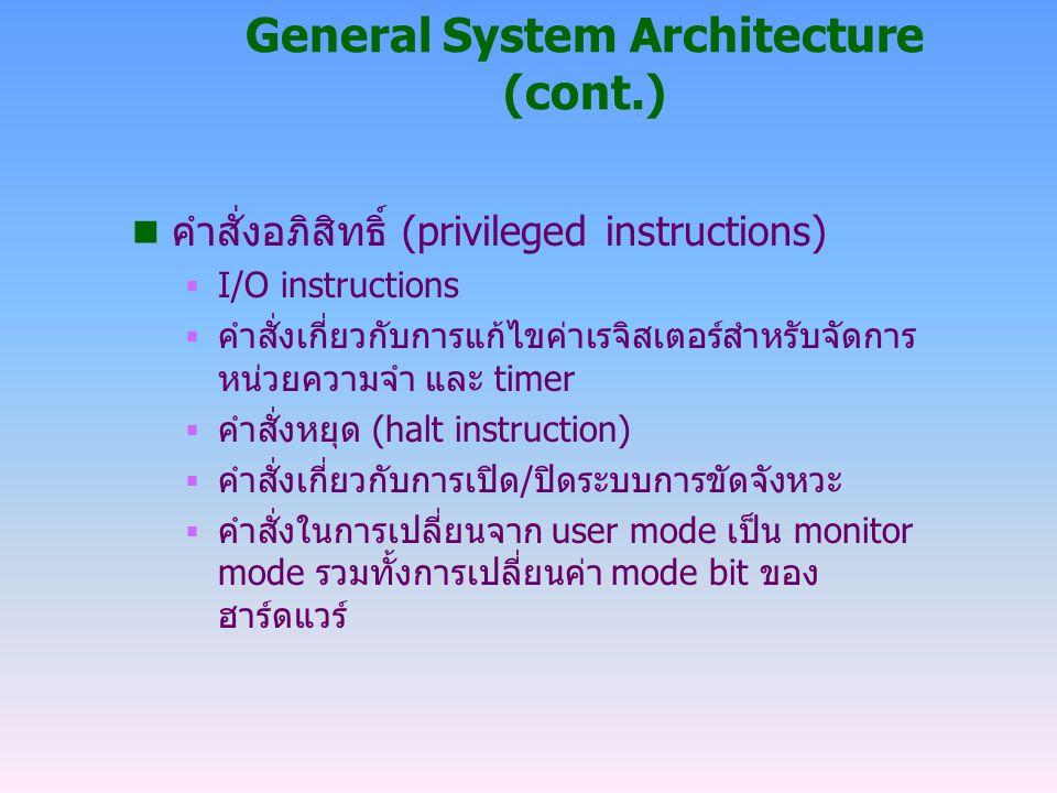 General System Architecture (cont.) n คำสั่งอภิสิทธิ์ (privileged instructions)  I/O instructions  คำสั่งเกี่ยวกับการแก้ไขค่าเรจิสเตอร์สำหรับจัดการ
