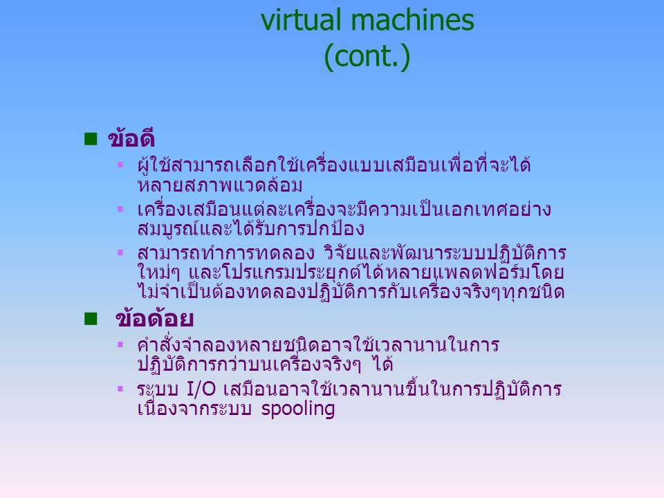 virtual machines (cont.) n ข้อดี  ผู้ใช้สามารถเลือกใช้เครื่องแบบเสมือนเพื่อที่จะได้ หลายสภาพแวดล้อม  เครื่องเสมือนแต่ละเครื่องจะมีความเป็นเอกเทศอย่า