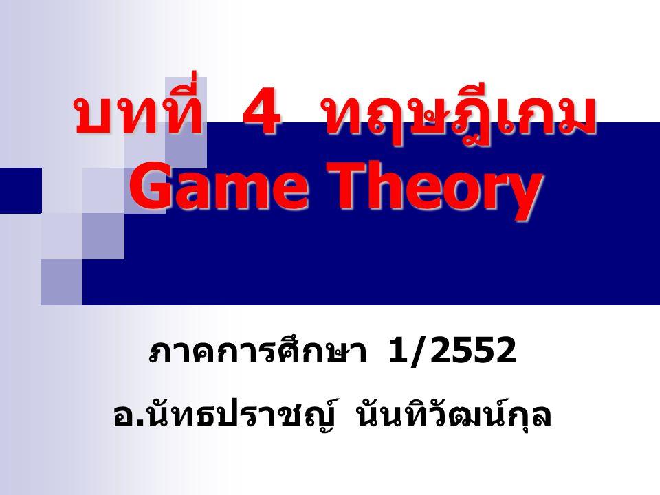 บทที่ 4 ทฤษฎีเกม Game Theory ภาคการศึกษา 1/2552 อ. นัทธปราชญ์ นันทิวัฒน์กุล