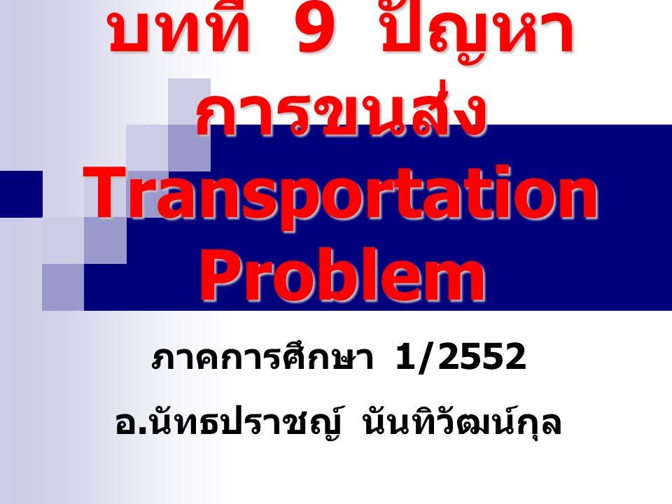 บทที่ 9 ปัญหา การขนส่ง Transportation Problem ภาคการศึกษา 1/2552 อ. นัทธปราชญ์ นันทิวัฒน์กุล