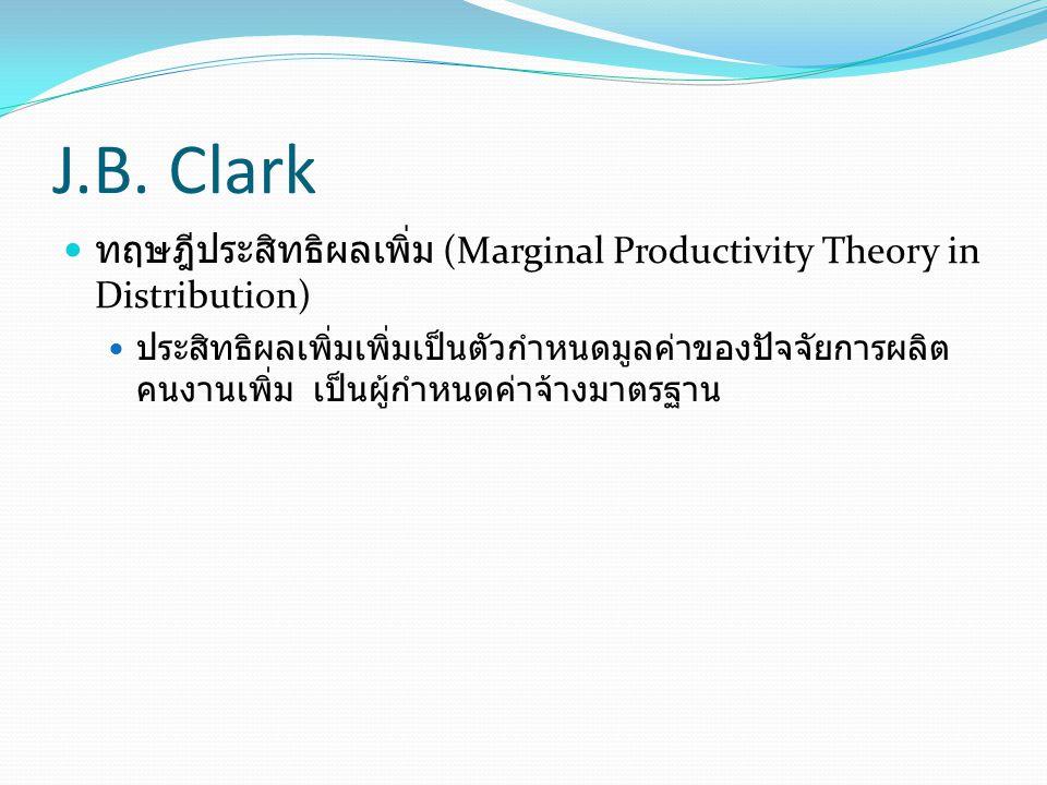 J.B. Clark ทฤษฎีประสิทธิผลเพิ่ม (Marginal Productivity Theory in Distribution) ประสิทธิผลเพิ่มเพิ่มเป็นตัวกำหนดมูลค่าของปัจจัยการผลิต คนงานเพิ่ม เป็นผ