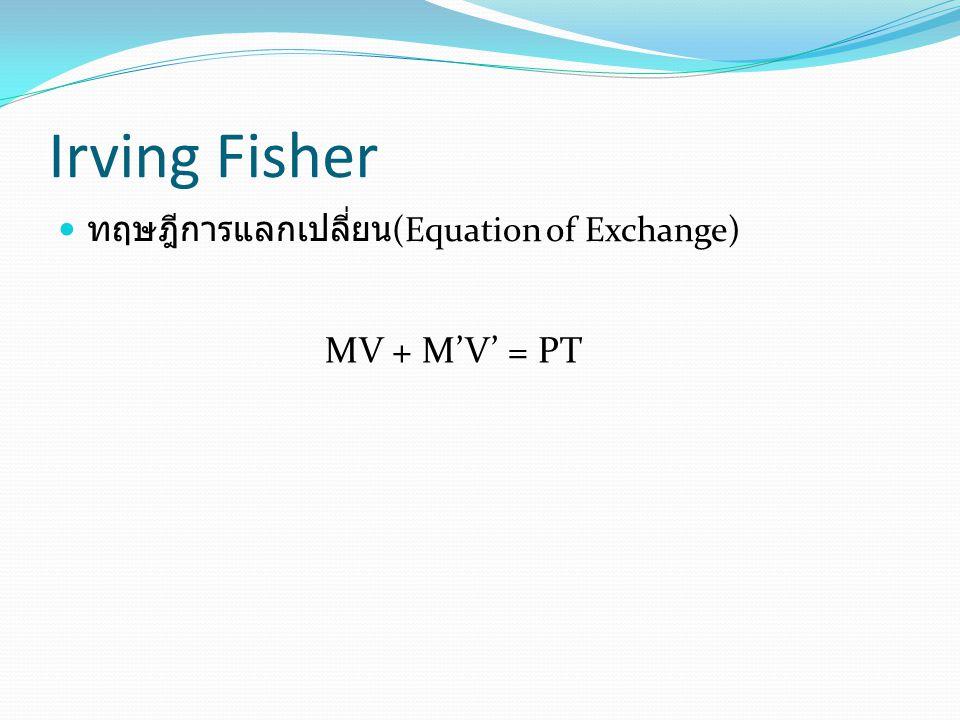 Irving Fisher ทฤษฎีการแลกเปลี่ยน (Equation of Exchange) MV + M'V' = PT
