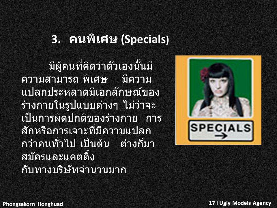 17 l Ugly Models Agency Phongsakorn Honghuad 3. คนพิเศษ (Specials ) มีผู้คนที่คิดว่าตัวเองนั้นมี ความสามารถ พิเศษ มีความ แปลกประหลาดมีเอกลักษณ์ของ ร่า