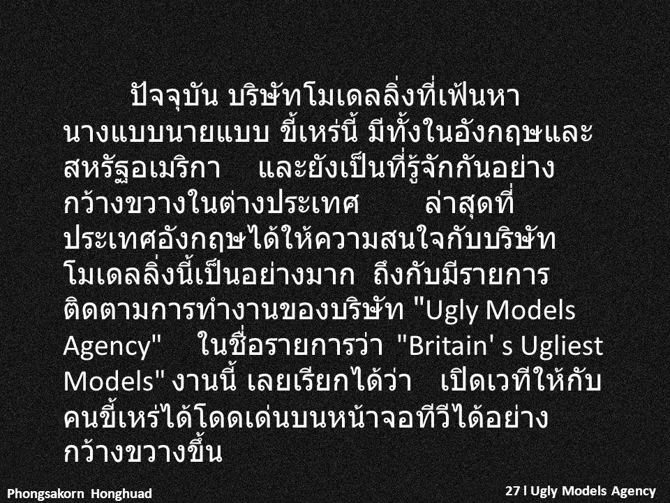 27 l Ugly Models Agency Phongsakorn Honghuad ปัจจุบัน บริษัทโมเดลลิ่งที่เฟ้นหา นางแบบนายแบบ ขี้เหร่นี้ มีทั้งในอังกฤษและ สหรัฐอเมริกา และยังเป็นที่รู้จักกันอย่าง กว้างขวางในต่างประเทศ ล่าสุดที่ ประเทศอังกฤษได้ให้ความสนใจกับบริษัท โมเดลลิ่งนี้เป็นอย่างมาก ถึงกับมีรายการ ติดตามการทำงานของบริษัท Ugly Models Agency ในชื่อรายการว่า Britain s Ugliest Models งานนี้ เลยเรียกได้ว่า เปิดเวทีให้กับ คนขี้เหร่ได้โดดเด่นบนหน้าจอทีวีได้อย่าง กว้างขวางขึ้น