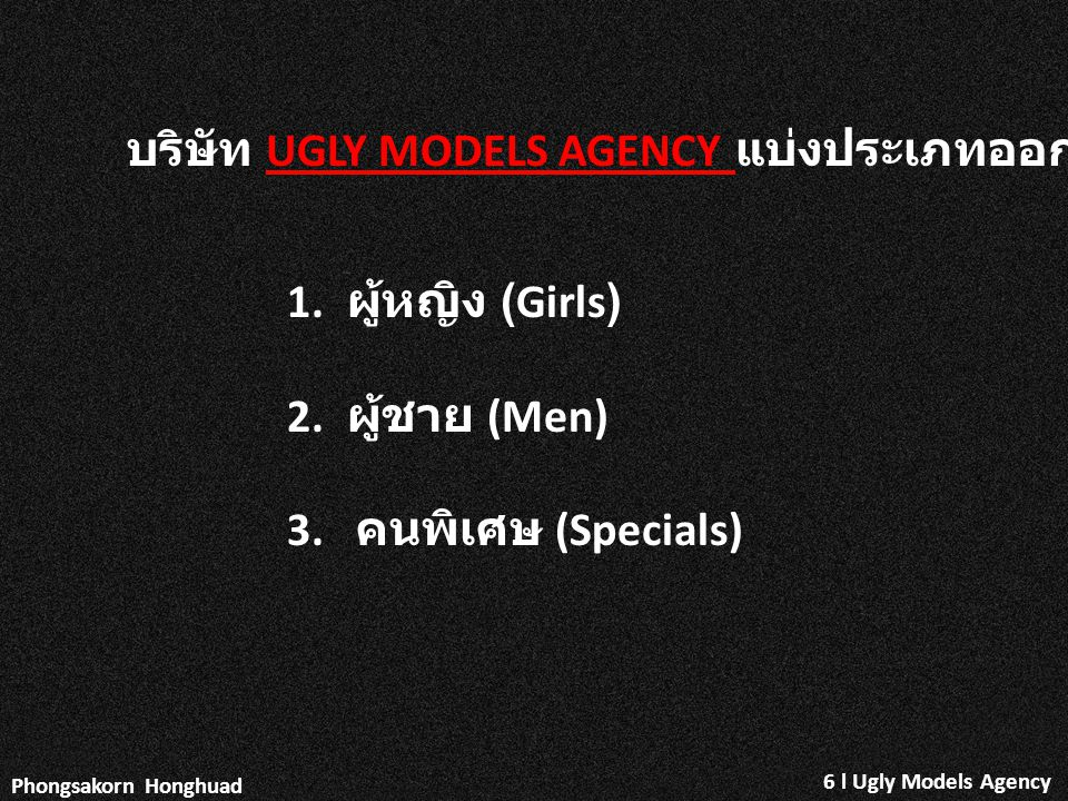 บริษัท UGLY MODELS AGENCY แบ่งประเภทออกเป็นดังนี้ 1. ผู้หญิง (Girls) 2. ผู้ชาย (Men) 3. คนพิเศษ (Specials) Phongsakorn Honghuad 6 l Ugly Models Agency