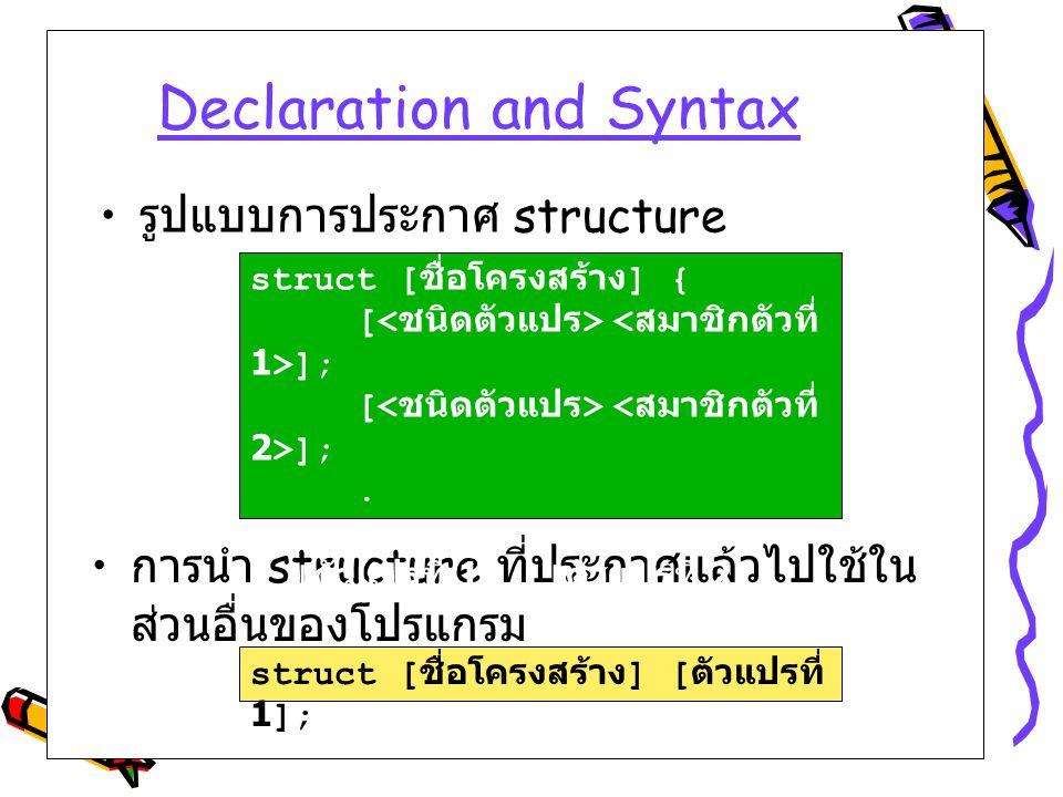Declaration and Syntax การนำ structure ที่ประกาศแล้วไปใช้ใน ส่วนอื่นของโปรแกรม struct [ ชื่อโครงสร้าง ] { [ ];. } [ ตัวแปรที่ 1], [ ตัวแปรที่ 2]; รูปแ