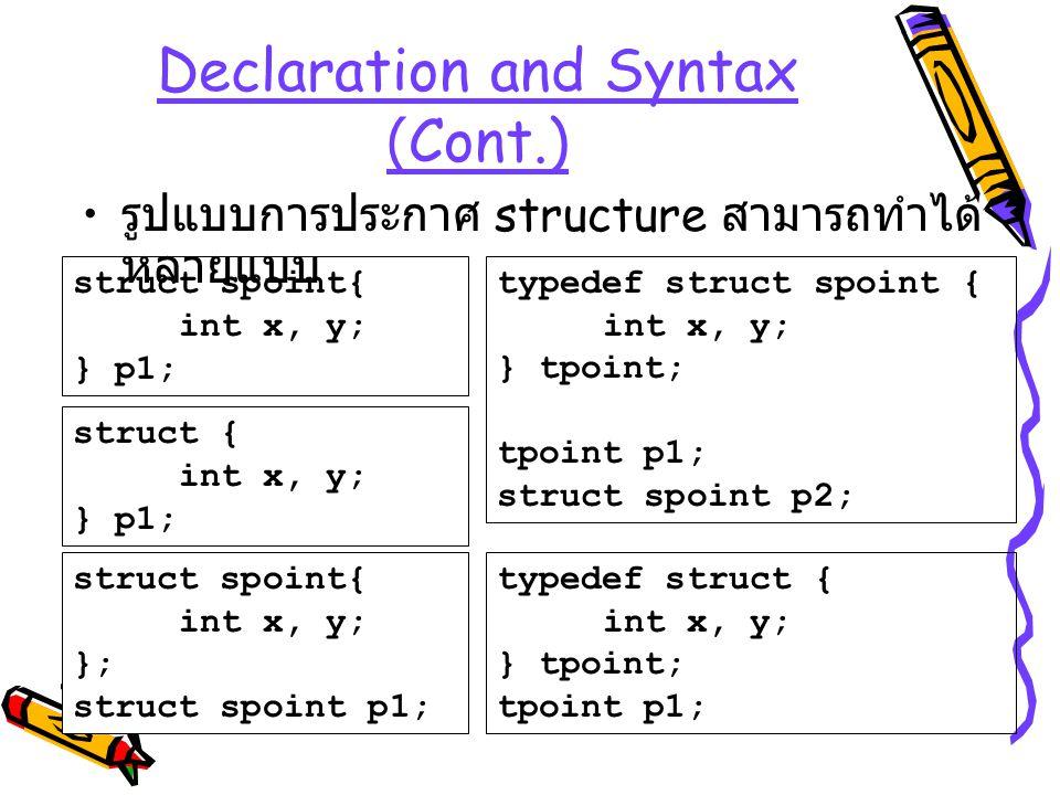 Declaration and Syntax (Cont.) รูปแบบการประกาศ structure สามารถทำได้ หลายแบบ struct { int x, y; } p1; struct spoint{ int x, y; } p1; struct spoint{ in
