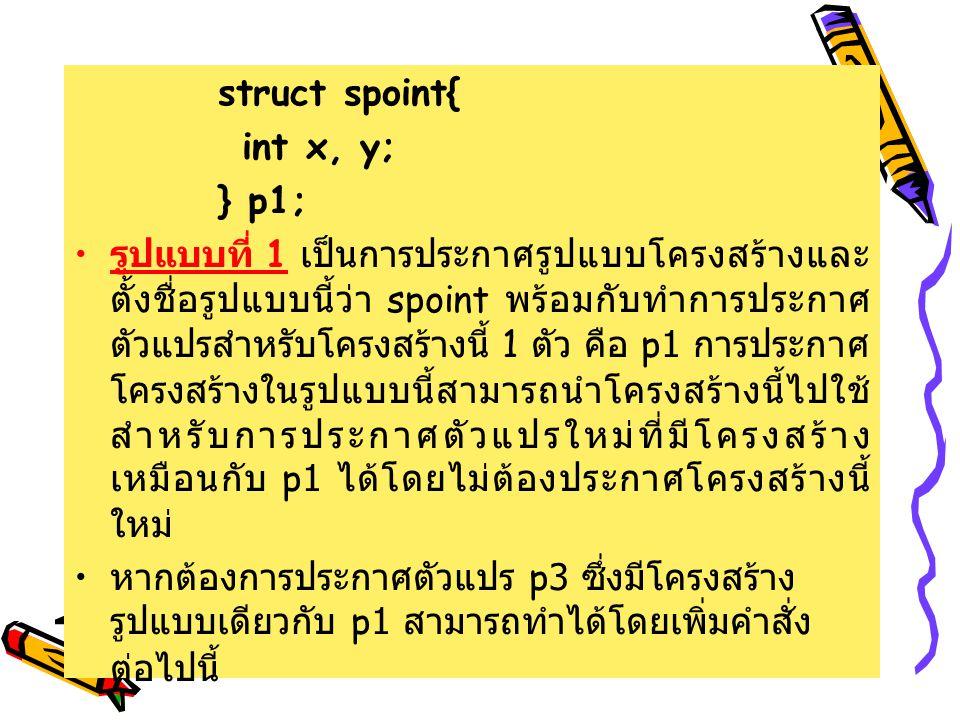 struct spoint{ int x, y; } p1; รูปแบบที่ 1 เป็นการประกาศรูปแบบโครงสร้างและ ตั้งชื่อรูปแบบนี้ว่า spoint พร้อมกับทําการประกาศ ตัวแปรสําหรับโครงสร้างนี้